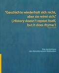 """""""Geschichte wiederholt sich nicht, aber sie reimt sich."""" (,History doesn't repeat itself, but it does rhyme.')"""